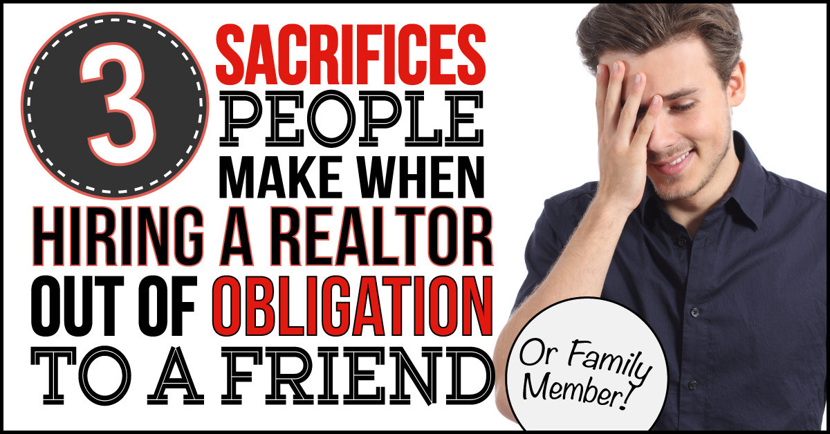 3 Sacrifices People Make When They Hire A Realtor Out Of Obligation To A Friend or Family Member