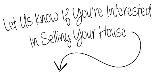 Let Us Know If You're Interested In Selling Your House